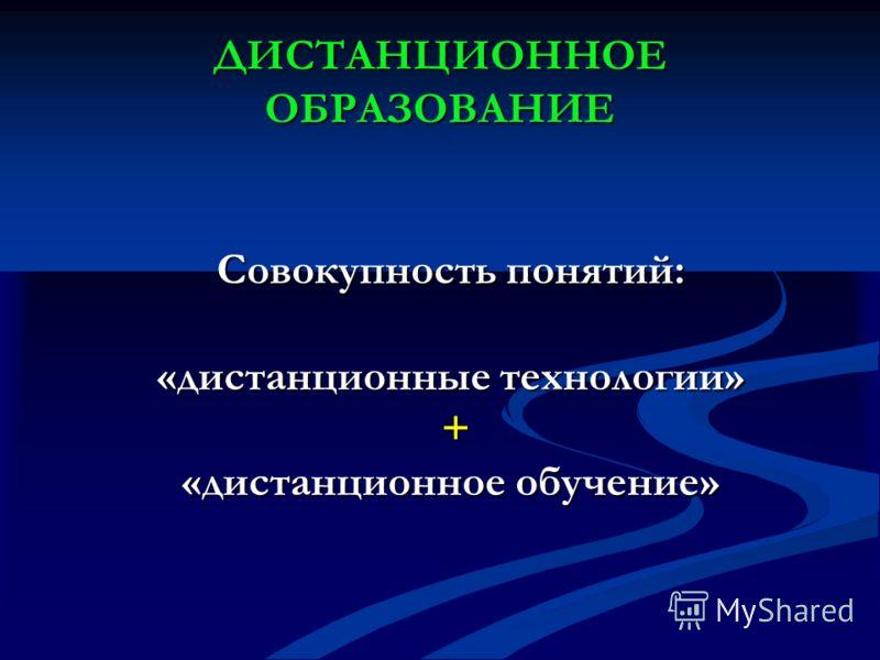 ДИСТАНЦИОННОЕ ОБРАЗОВАНИЕ Совокупность понятий: «дистанционные технологии» + «дистанционное обучение»