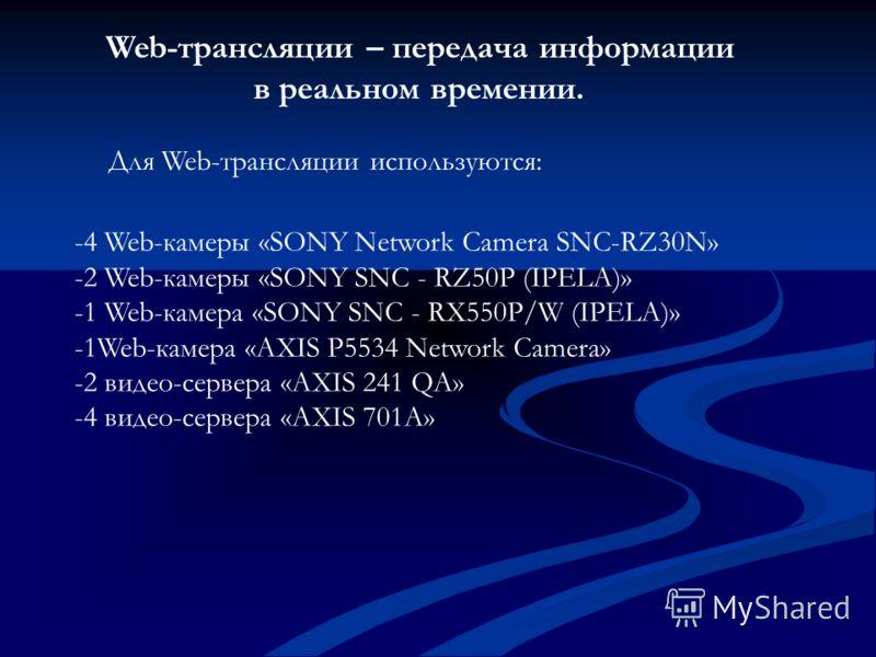 Web-трансляции – передача информации в реальном времении. Для Web-трансляции используются: -4 Web-камеры «SONY Network Camera SNC-RZ30N» -2 Web-камеры «SONY SNC - RZ50P (IPELA)» -1 Web-камера «SONY SNC - RX550P/W (IPELA)» -1Web-камера «AXIS P5534 Net