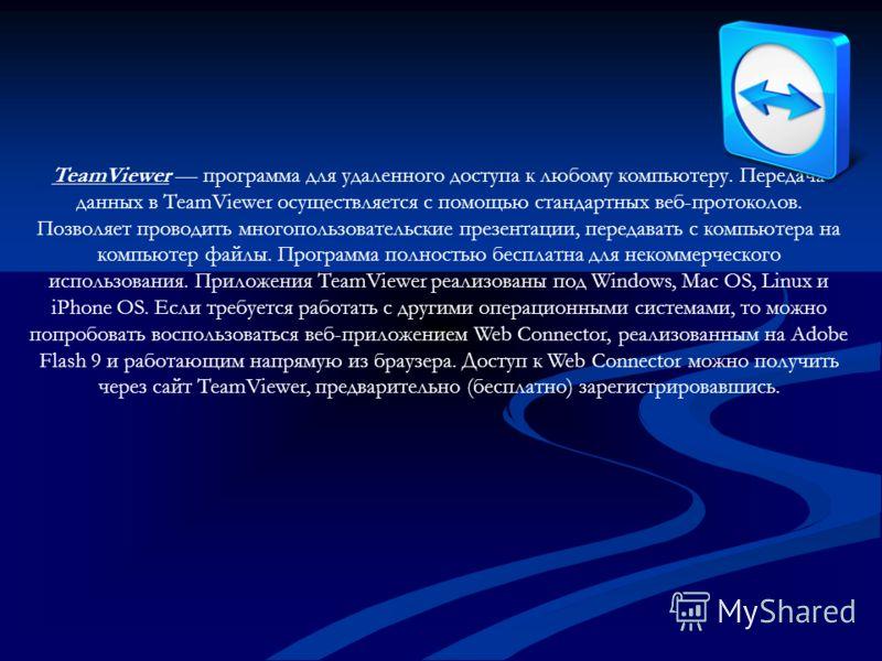TeamViewer программа для удаленного доступа к любому компьютеру. Передача данных в TeamViewer осуществляется с помощью стандартных веб-протоколов. Позволяет проводить многопользовательские презентации, передавать с компьютера на компьютер файлы. Прог