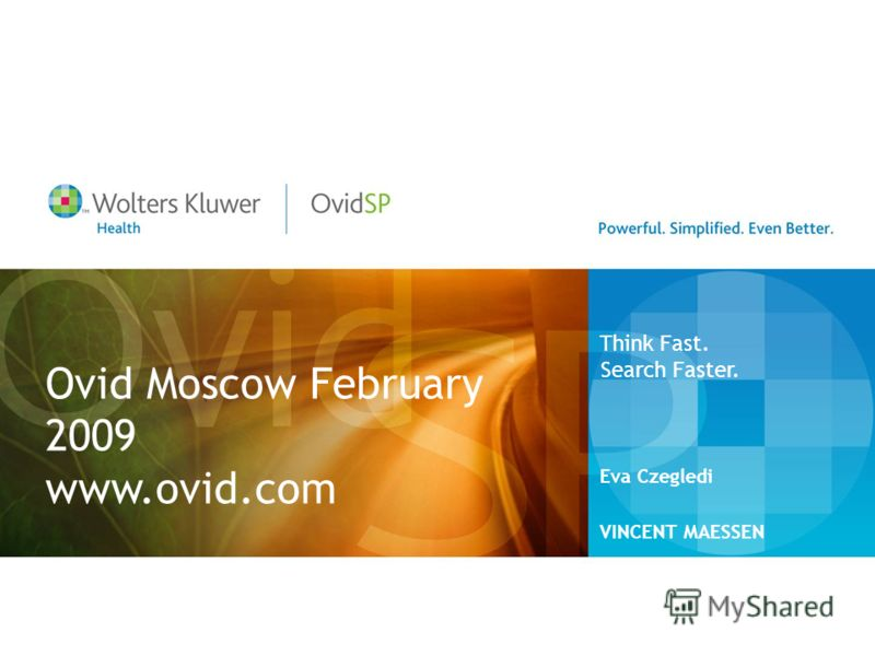 Ovid Moscow February 2009 www.ovid.com Eva Czegledi VINCENT MAESSEN Think Fast. Search Faster.