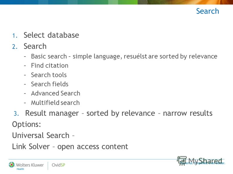 Search 1. Select database 2. Search –Basic search – simple language, resuélst are sorted by relevance –Find citation –Search tools –Search fields –Advanced Search –Multifield search 3. Result manager – sorted by relevance – narrow results Options: Un