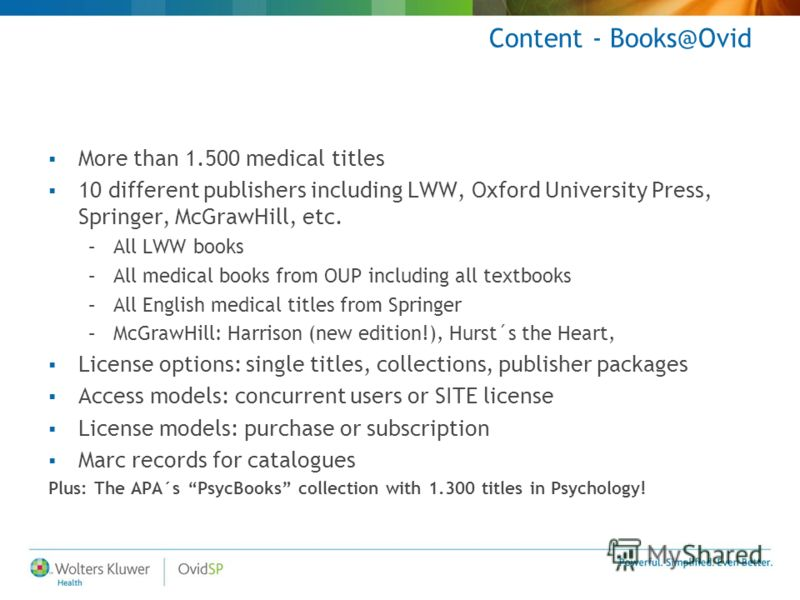 Content - Books@Ovid More than 1.500 medical titles 10 different publishers including LWW, Oxford University Press, Springer, McGrawHill, etc. –All LWW books –All medical books from OUP including all textbooks –All English medical titles from Springe