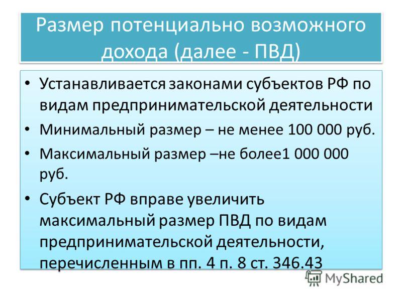 Размер потенциально возможного дохода (далее - ПВД) Устанавливается законами субъектов РФ по видам предпринимательской деятельности Минимальный размер – не менее 100 000 руб. Максимальный размер –не более1 000 000 руб. Субъект РФ вправе увеличить мак