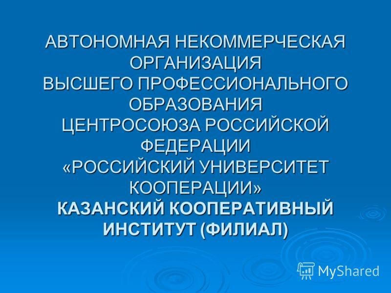 АВТОНОМНАЯ НЕКОММЕРЧЕСКАЯ ОРГАНИЗАЦИЯ ВЫСШЕГО ПРОФЕССИОНАЛЬНОГО ОБРАЗОВАНИЯ ЦЕНТРОСОЮЗА РОССИЙСКОЙ ФЕДЕРАЦИИ «РОССИЙСКИЙ УНИВЕРСИТЕТ КООПЕРАЦИИ» КАЗАНСКИЙ КООПЕРАТИВНЫЙ ИНСТИТУТ (ФИЛИАЛ)