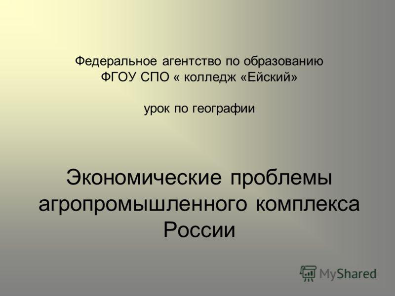 Федеральное агентство по образованию ФГОУ СПО « колледж «Ейский» урок по географии Экономические проблемы агропромышленного комплекса России