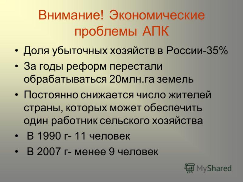 Внимание! Экономические проблемы АПК Доля убыточных хозяйств в России-35% За годы реформ перестали обрабатываться 20млн.га земель Постоянно снижается число жителей страны, которых может обеспечить один работник сельского хозяйства В 1990 г- 11 челове