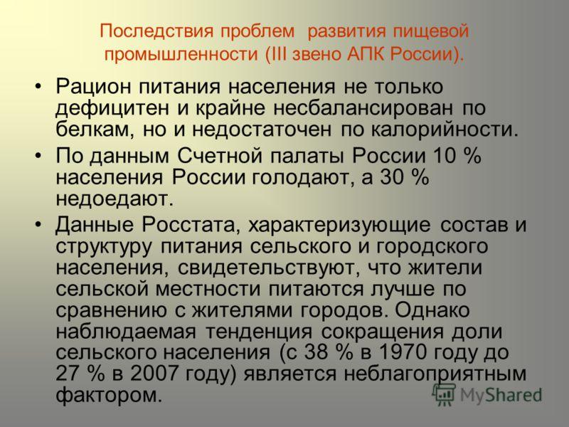 Последствия проблем развития пищевой промышленности (III звено АПК России). Рацион питания населения не только дефицитен и крайне несбалансирован по белкам, но и недостаточен по калорийности. По данным Счетной палаты России 10 % населения России голо