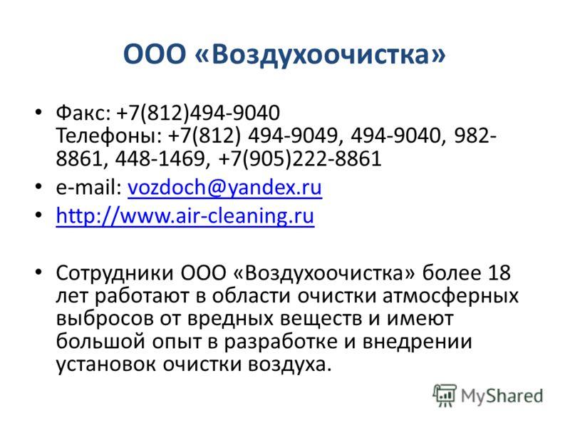 ООО «Воздухоочистка» Факс: +7(812)494-9040 Телефоны: +7(812) 494-9049, 494-9040, 982- 8861, 448-1469, +7(905)222-8861 e-mail: vozdoch@yandex.ruvozdoch@yandex.ru http://www.air-cleaning.ru Сотрудники ООО «Воздухоочистка» более 18 лет работают в област