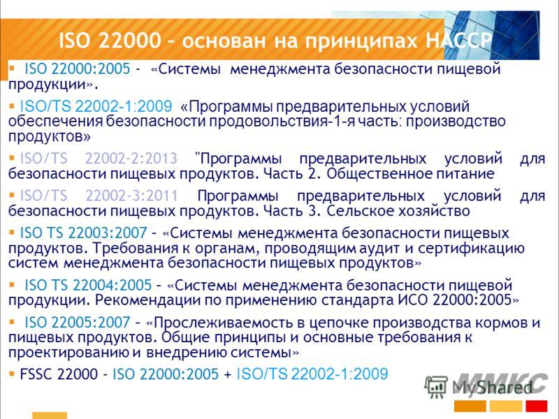 ISO 22000 – основан на принципах HACCP ISO 22000:2005 - «Системы менеджмента безопасности пищевой продукции». ISO/TS 22002-1:2009 «Программы предварительных условий обеспечения безопасности продовольствия-1-я часть: производство продуктов» ISO/TS 220