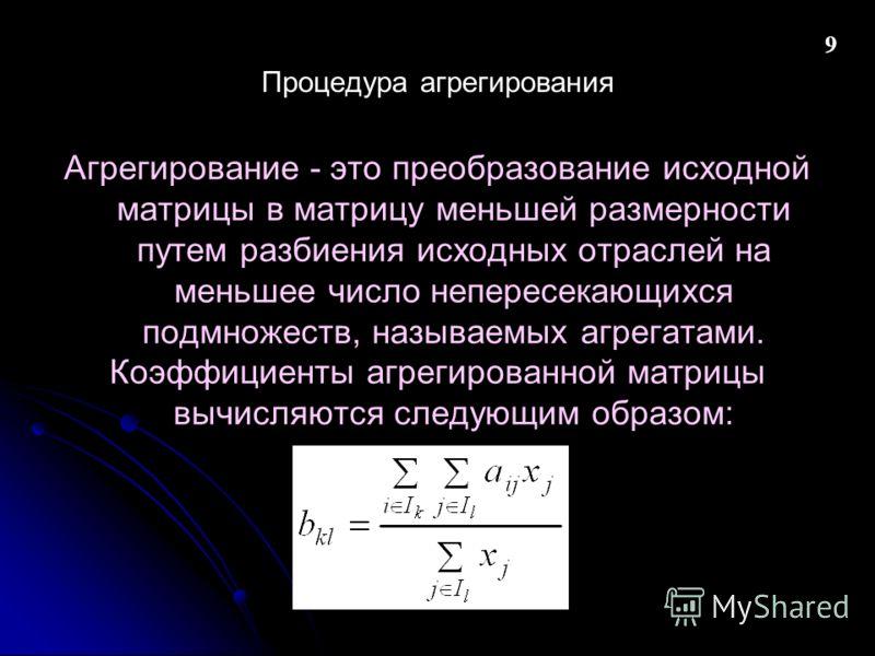 Процедура агрегирования Агрегирование - это преобразование исходной матрицы в матрицу меньшей размерности путем разбиения исходных отраслей на меньшее число непересекающихся подмножеств, называемых агрегатами. Коэффициенты агрегированной матрицы вычи