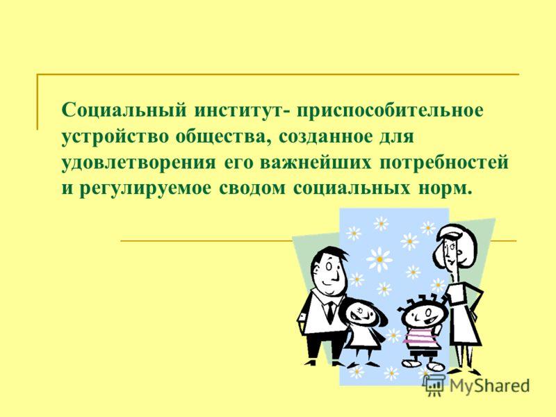 Социальный институт- приспособительное устройство общества, созданное для удовлетворения его важнейших потребностей и регулируемое сводом социальных норм.