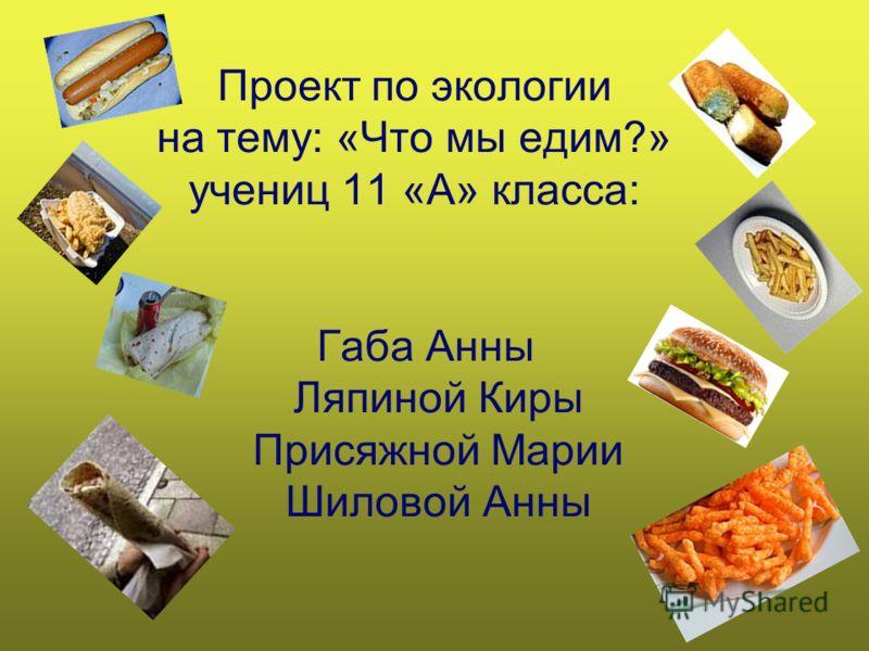 Проект по экологии на тему: «Что мы едим?» учениц 11 «А» класса: Габа Анны Ляпиной Киры Присяжной Марии Шиловой Анны
