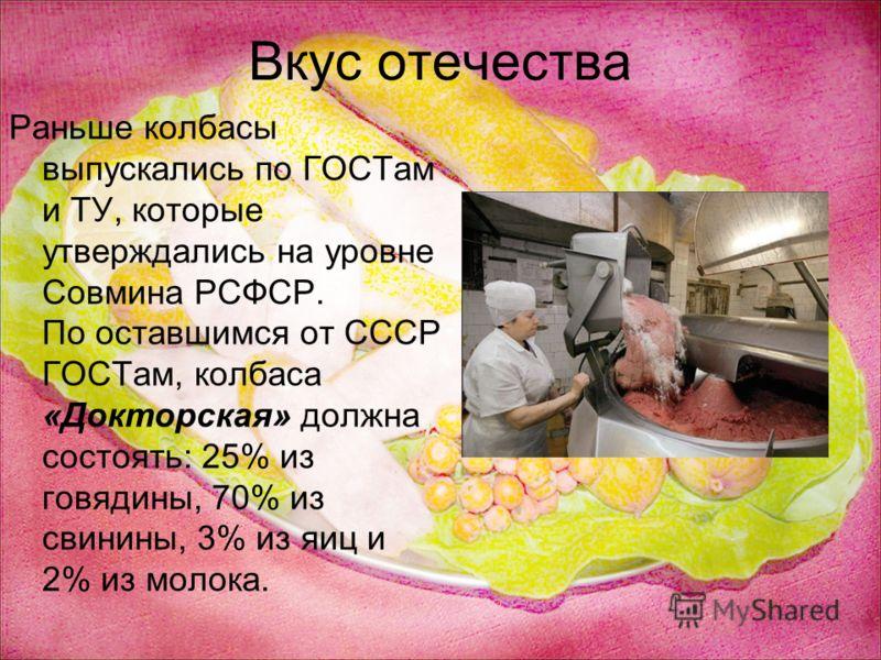 Вкус отечества Раньше колбасы выпускались по ГОСТам и ТУ, которые утверждались на уровне Совмина РСФСР. По оставшимся от СССР ГОСТам, колбаса «Докторская» должна состоять: 25% из говядины, 70% из свинины, 3% из яиц и 2% из молока.