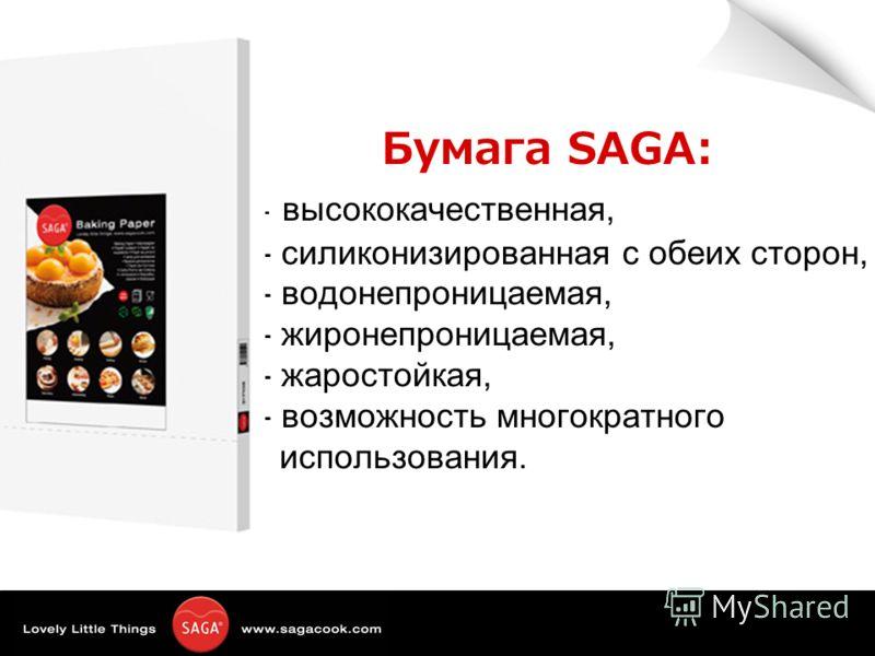 Бумага SAGA: - высококачественная, - силиконизированная с обеих сторон, - водонепроницаемая, - жиронепроницаемая, - жаростойкая, - возможность многократного использования.