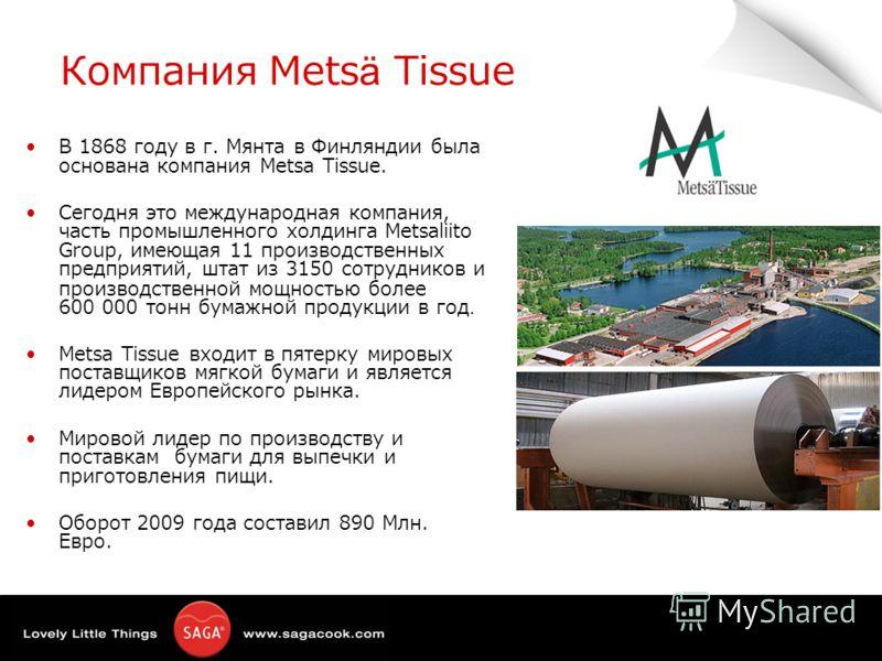 Компания Metsä Tissue В 1868 году в г. Мянта в Финляндии была основана компания Metsa Tissue. Сегодня это международная компания, часть промышленного холдинга Metsaliito Group, имеющая 11 производственных предприятий, штат из 3150 сотрудников и произ