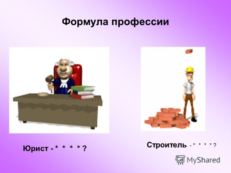 Формула профессии Юрист - * * * * ? Строитель - * * * * ?