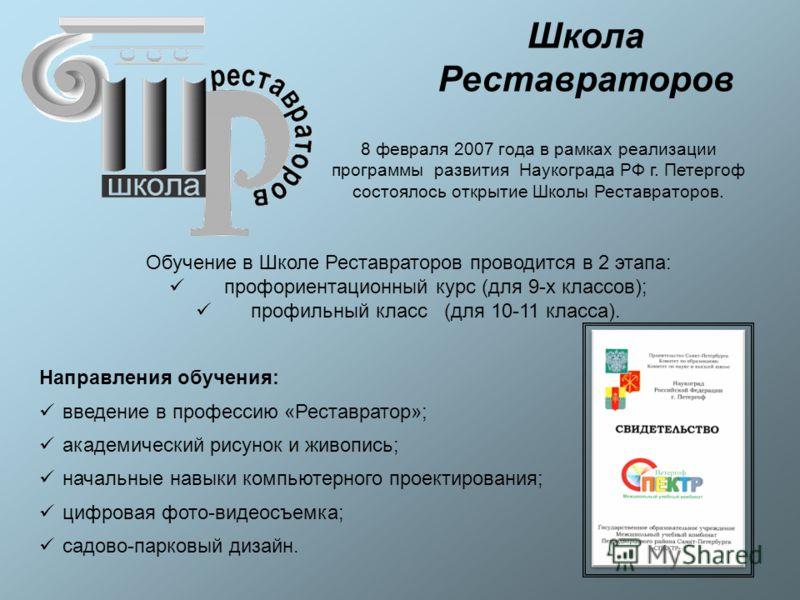 8 февраля 2007 года в рамках реализации программы развития Наукограда РФ г. Петергоф состоялось открытие Школы Реставраторов. Обучение в Школе Реставраторов проводится в 2 этапа: профориентационный курс (для 9-х классов); профильный класс (для 10-11