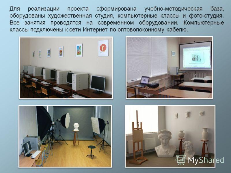 Для реализации проекта сформирована учебно-методическая база, оборудованы художественная студия, компьютерные классы и фото-студия. Все занятия проводятся на современном оборудовании. Компьютерные классы подключены к сети Интернет по оптоволоконному
