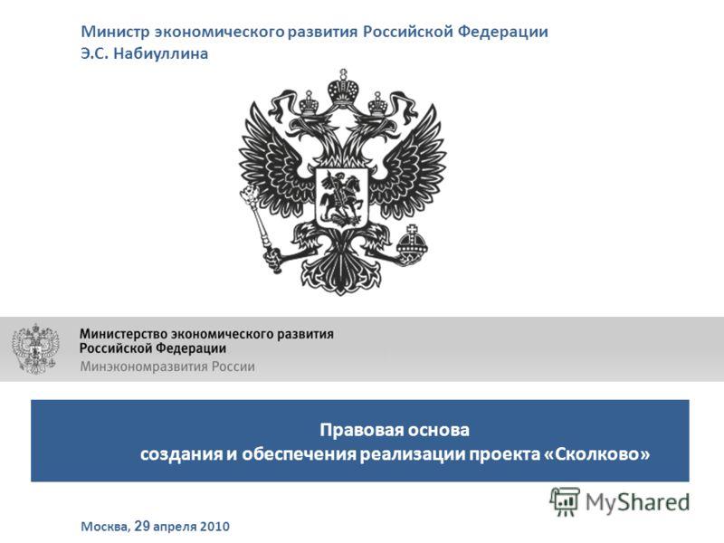 Правовая основа создания и обеспечения реализации проекта «Сколково» Министр экономического развития Российской Федерации Э.С. Набиуллина Москва, 29 апреля 2010