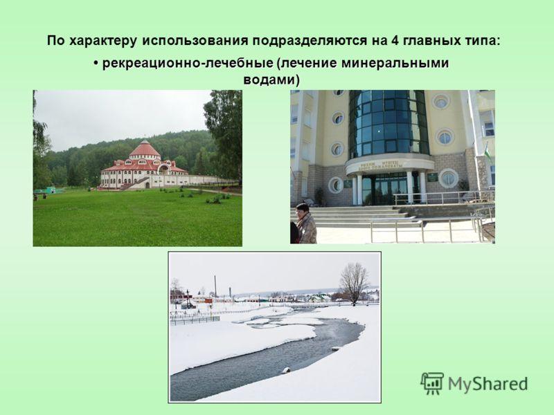 По характеру использования подразделяются на 4 главных типа: рекреационно-лечебные (лечение минеральными водами) рекреационно-лечебные (лечение минеральными водами)