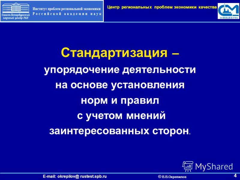 E-mail: okrepilov@ rustest.spb.ru © В.В.Окрепилов Центр региональных проблем экономики качества 4 Стандартизация – упорядочение деятельности на основе установления норм и правил с учетом мнений заинтересованных сторон.