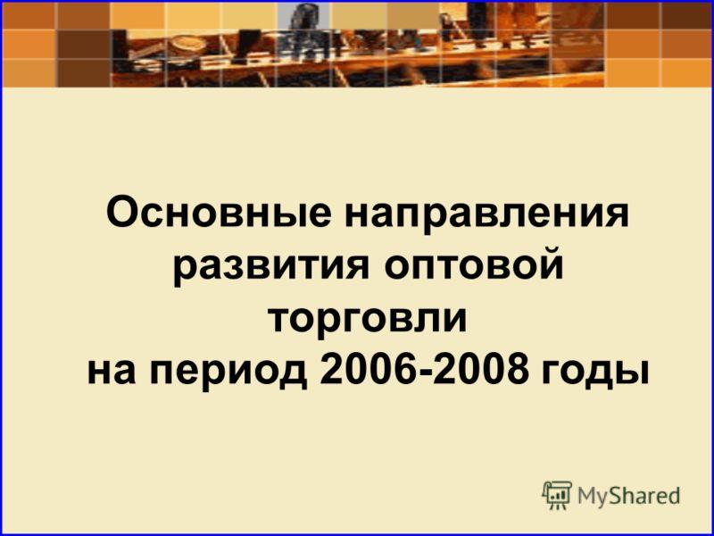 Основные направления развития оптовой торговли на период 2006-2008 годы