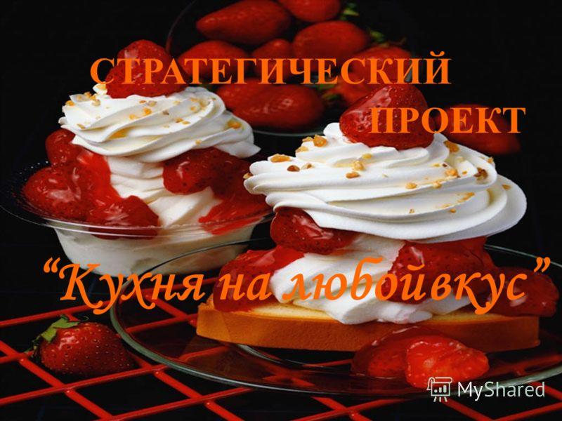 СТРАТЕГИЧЕСКИЙ ПРОЕКТ Кухня на любойвкус