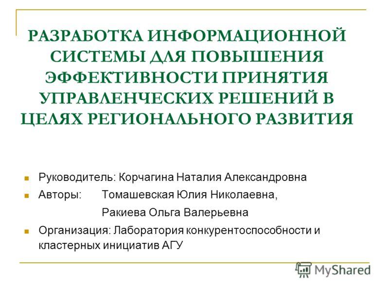 РАЗРАБОТКА ИНФОРМАЦИОННОЙ СИСТЕМЫ ДЛЯ ПОВЫШЕНИЯ ЭФФЕКТИВНОСТИ ПРИНЯТИЯ УПРАВЛЕНЧЕСКИХ РЕШЕНИЙ В ЦЕЛЯХ РЕГИОНАЛЬНОГО РАЗВИТИЯ Руководитель: Корчагина Наталия Александровна Авторы: Томашевская Юлия Николаевна, Ракиева Ольга Валерьевна Организация: Лабо