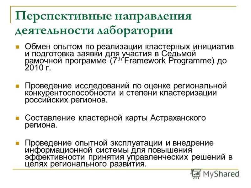Перспективные направления деятельности лаборатории Обмен опытом по реализации кластерных инициатив и подготовка заявки для участия в Седьмой рамочной программе (7 th Framework Programme) до 2010 г. Проведение исследований по оценке региональной конку
