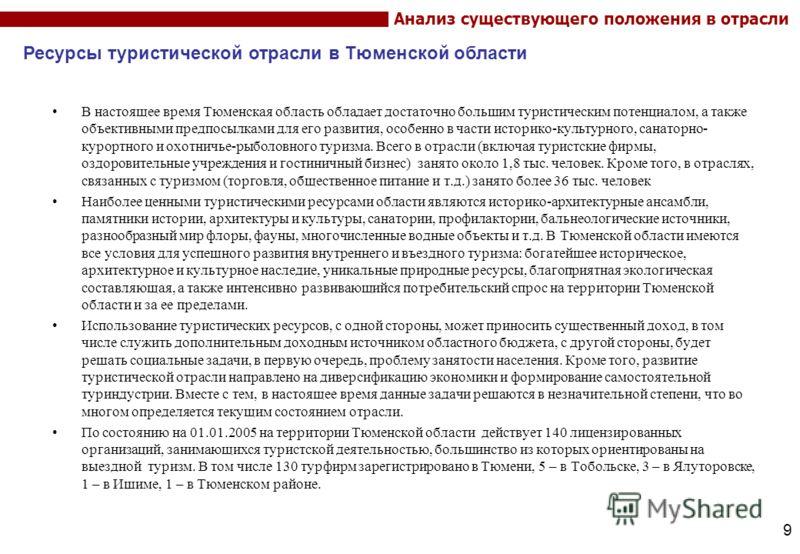 9 Анализ существующего положения в отрасли В настоящее время Тюменская область обладает достаточно большим туристическим потенциалом, а также объективными предпосылками для его развития, особенно в части историко-культурного, санаторно- курортного и