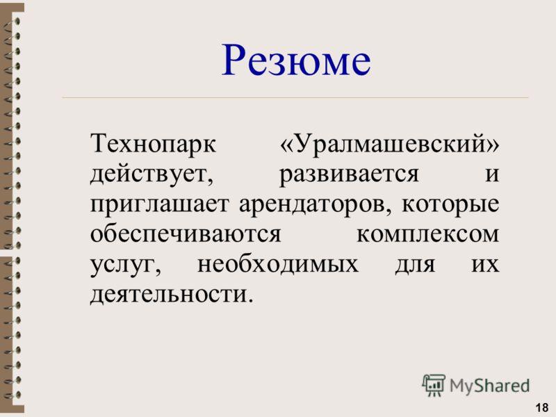 18 Резюме Технопарк «Уралмашевский» действует, развивается и приглашает арендаторов, которые обеспечиваются комплексом услуг, необходимых для их деятельности.
