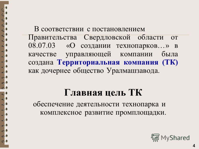 4 В соответствии с постановлением Правительства Свердловской области от 08.07.03 «О создании технопарков…» в качестве управляющей компании была создана Территориальная компания (ТК) как дочернее общество Уралмашзавода. Главная цель ТК обеспечение дея
