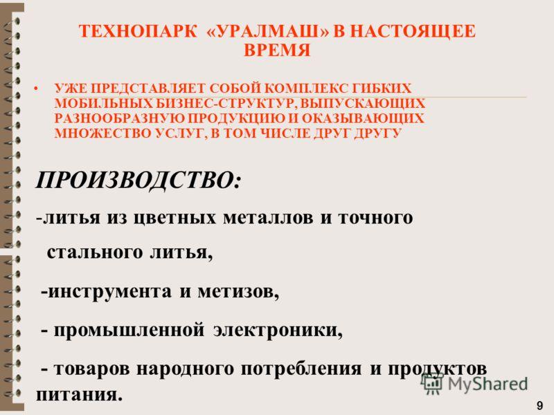 9 УЖЕ ПРЕДСТАВЛЯЕТ СОБОЙ КОМПЛЕКС ГИБКИХ МОБИЛЬНЫХ БИЗНЕС-СТРУКТУР, ВЫПУСКАЮЩИХ РАЗНООБРАЗНУЮ ПРОДУКЦИЮ И ОКАЗЫВАЮЩИХ МНОЖЕСТВО УСЛУГ, В ТОМ ЧИСЛЕ ДРУГ ДРУГУ ТЕХНОПАРК «УРАЛМАШ» В НАСТОЯЩЕЕ ВРЕМЯ ПРОИЗВОДСТВО: -литья из цветных металлов и точного ста