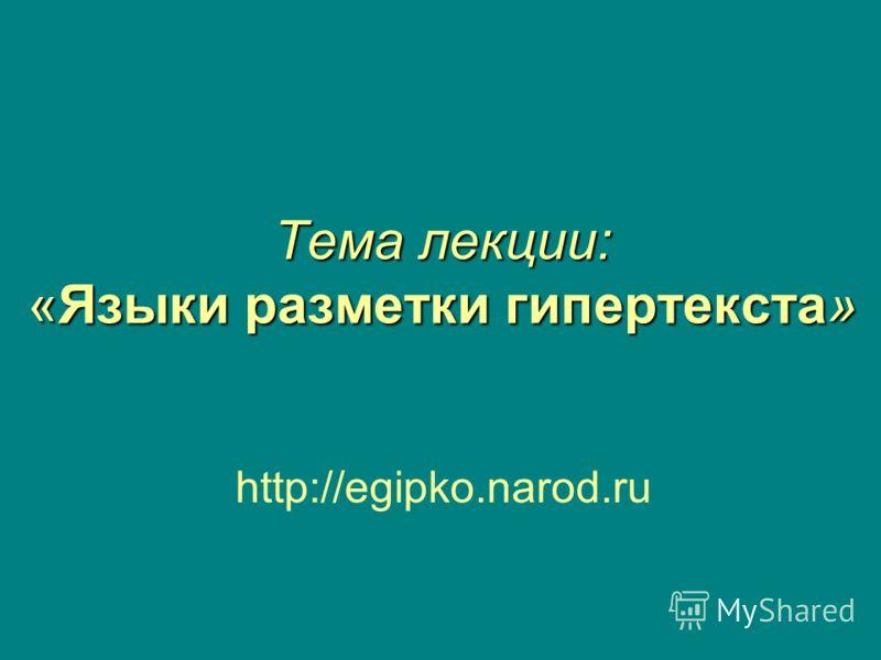 Тема лекции: «Языки разметки гипертекста» http://egipko.narod.ru