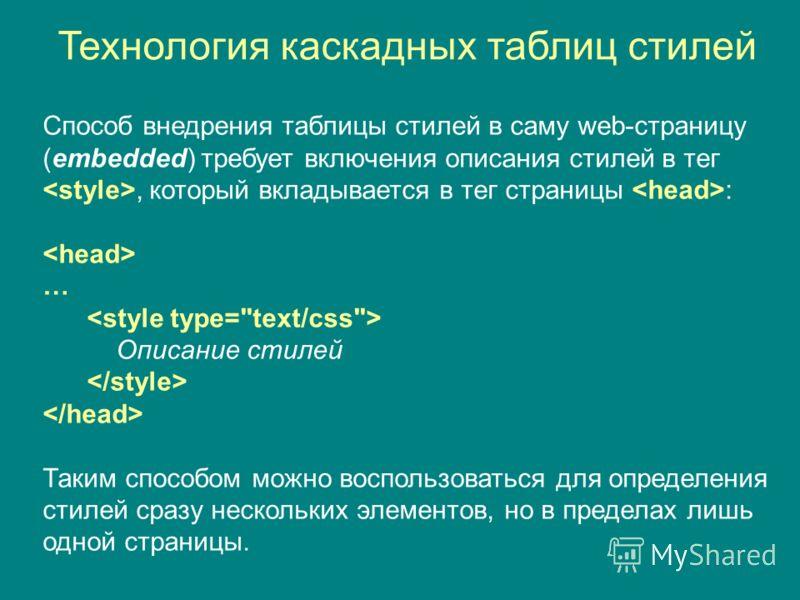 Способ внедрения таблицы стилей в саму web-страницу (embedded) требует включения описания стилей в тег, который вкладывается в тег страницы : … Описание стилей Таким способом можно воспользоваться для определения стилей сразу нескольких элементов, но