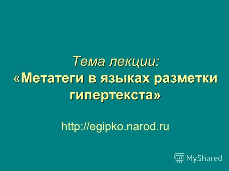 Тема лекции: «Метатеги в языках разметки гипертекста» http://egipko.narod.ru