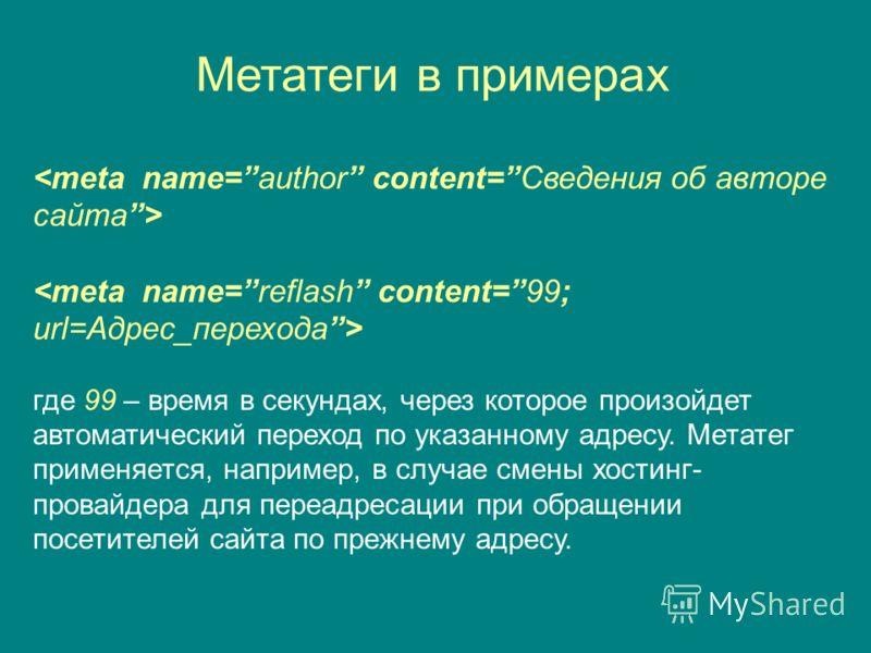 Метатеги в примерах где 99 – время в секундах, через которое произойдет автоматический переход по указанному адресу. Метатег применяется, например, в случае смены хостинг- провайдера для переадресации при обращении посетителей сайта по прежнему адрес
