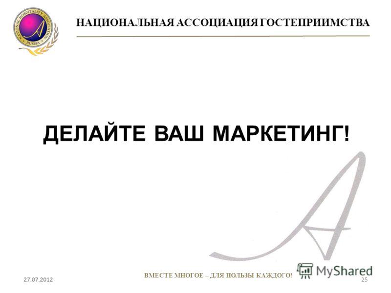 НАЦИОНАЛЬНАЯ АССОЦИАЦИЯ ГОСТЕПРИИМСТВА 27.07.201225 ВМЕСТЕ МНОГОЕ – ДЛЯ ПОЛЬЗЫ КАЖДОГО! ДЕЛАЙТЕ ВАШ МАРКЕТИНГ!