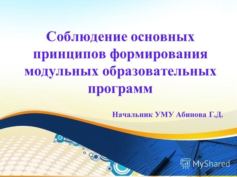 Соблюдение основных принципов формирования модульных образовательных программ Начальник УМУ Абинова Г.Д.