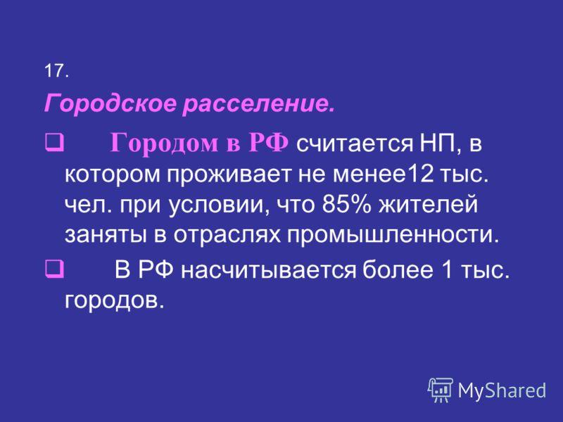17. Городское расселение. Городом в РФ считается НП, в котором проживает не менее12 тыс. чел. при условии, что 85% жителей заняты в отраслях промышленности. В РФ насчитывается более 1 тыс. городов.