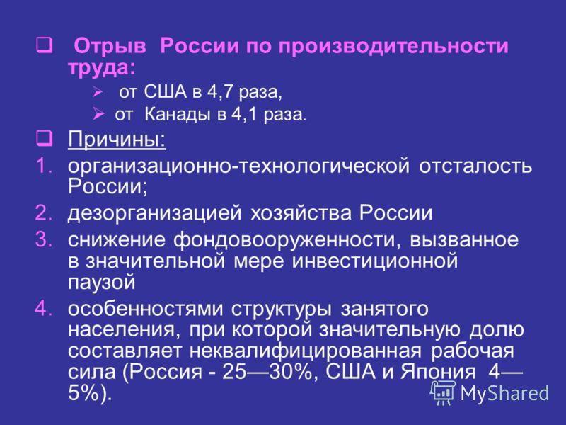Отрыв России по производительности труда: от США в 4,7 раза, от Канады в 4,1 раза. Причины: 1.организационно-технологической отсталость России; 2.дезорганизацией хозяйства России 3.снижение фондовооруженности, вызванное в значительной мере инвестицио