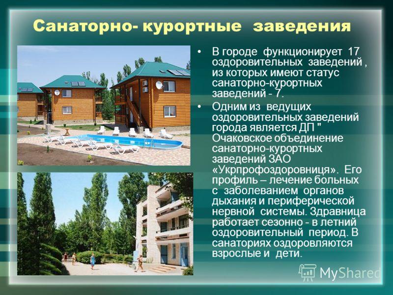 Санаторно- курортные заведения В городе функционирует 17 оздоровительных заведений, из которых имеют статус санаторно-курортных заведений - 7. Одним из ведущих оздоровительных заведений города является ДП