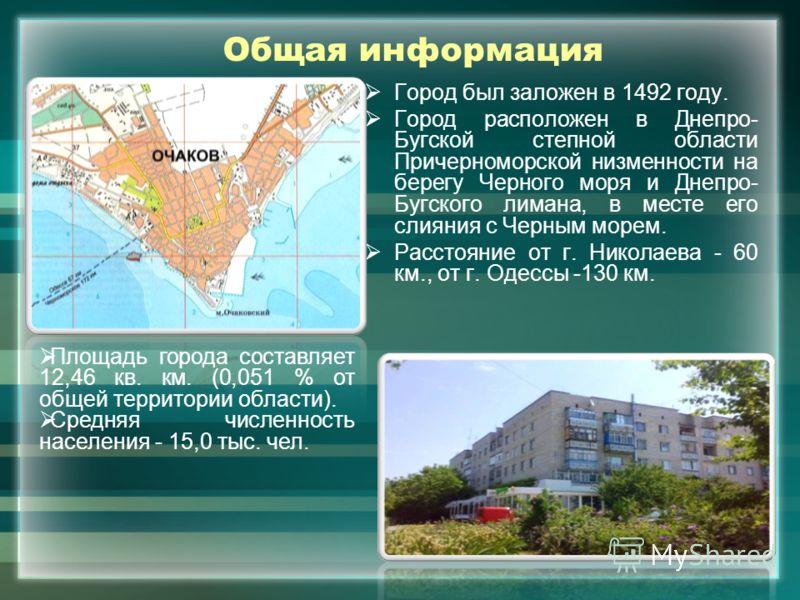 Общая информация Город был заложен в 1492 году. Город расположен в Днепро- Бугской степной области Причерноморской низменности на берегу Черного моря и Днепро- Бугского лимана, в месте его слияния с Черным морем. Расстояние от г. Николаева - 60 км.,