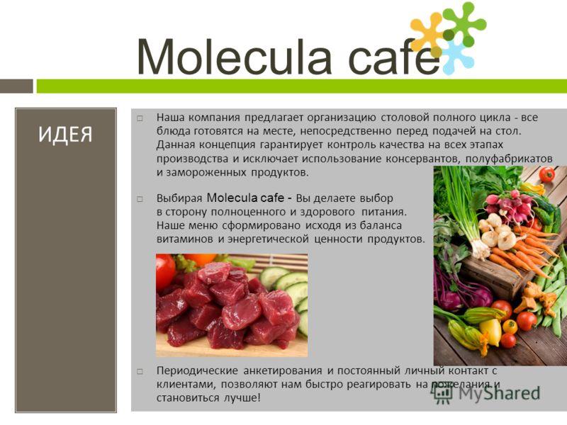 Molecula cafe ИДЕЯ Наша компания предлагает организацию столовой полного цикла - все блюда готовятся на месте, непосредственно перед подачей на стол. Данная концепция гарантирует контроль качества на всех этапах производства и исключает использование
