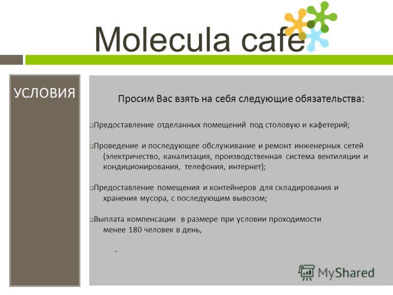 Molecula cafe УСЛОВИЯ Просим Вас взять на себя следующие обязательства : Предоставление отделанных помещений под столовую и кафетерий ; Проведение и последующее обслуживание и ремонт инженерных сетей ( электричество, канализация, производственная сис