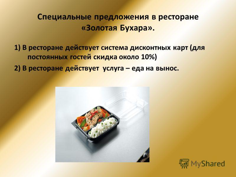 Специальные предложения в ресторане «Золотая Бухара». 1) В ресторане действует система дисконтных карт (для постоянных гостей скидка около 10%) 2) В ресторане действует услуга – еда на вынос.