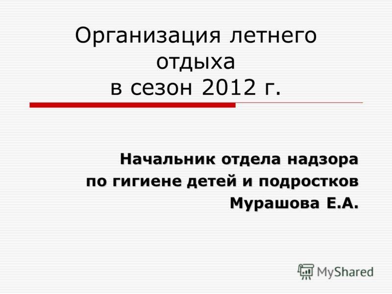 Организация летнего отдыха в сезон 2012 г. Начальник отдела надзора по гигиене детей и подростков Мурашова Е.А.