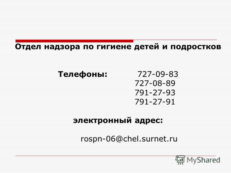 Отдел надзора по гигиене детей и подростков Телефоны: 727-09-83 727-08-89 791-27-93 791-27-91 электронный адрес: rospn-06@chel.surnet.ru