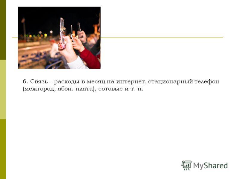 6. Связь - расходы в месяц на интернет, стационарный телефон (межгород, абон. плата), сотовые и т. п.