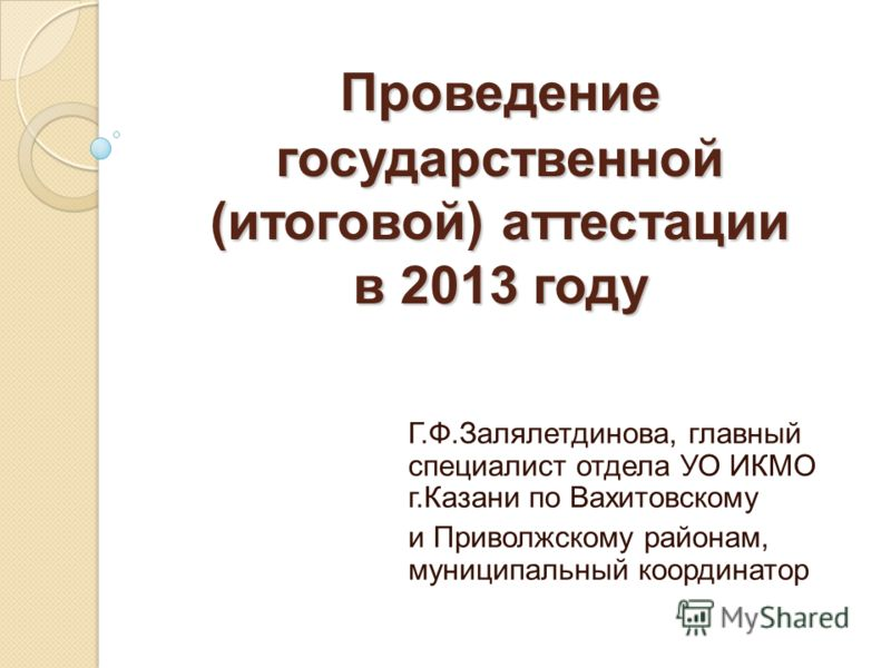 Проведение государственной (итоговой) аттестации в 2013 году Г.Ф.Залялетдинова, главный специалист отдела УО ИКМО г.Казани по Вахитовскому и Приволжскому районам, муниципальный координатор